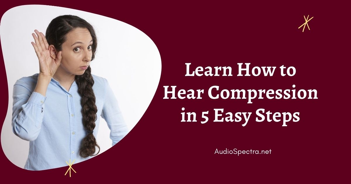 Learn How to Hear Compression in 5 Easy Steps